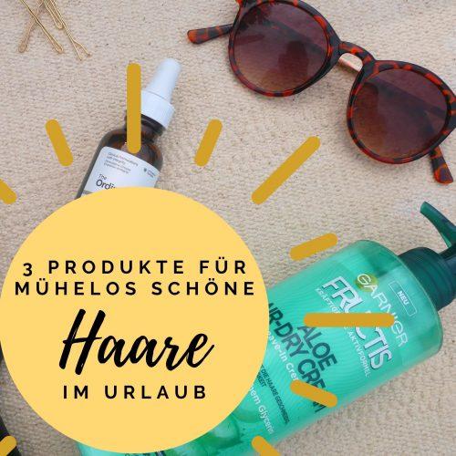 3 Produkte für mühelose schöne Haare im Urlaub
